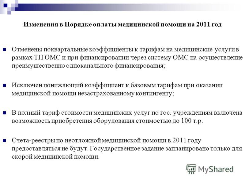 Изменения в Порядке оплаты медицинской помощи на 2011 год Отменены поквартальные коэффициенты к тарифам на медицинские услуги в рамках ТП ОМС и при финансировании через систему ОМС на осуществление преимущественно одноканального финансирования; Исклю