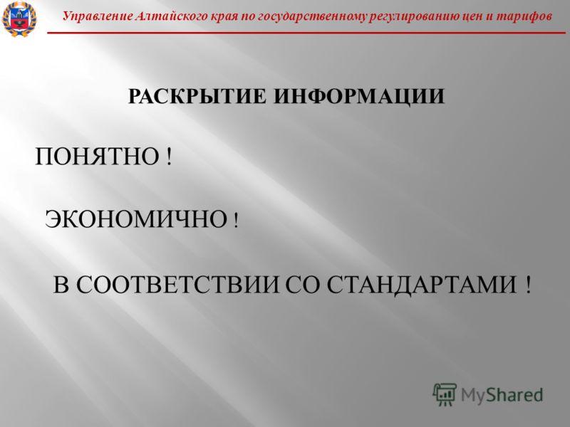 Управление Алтайского края по государственному регулированию цен и тарифов РАСКРЫТИЕ ИНФОРМАЦИИ ПОНЯТНО ! ЭКОНОМИЧНО ! В СООТВЕТСТВИИ СО СТАНДАРТАМИ !