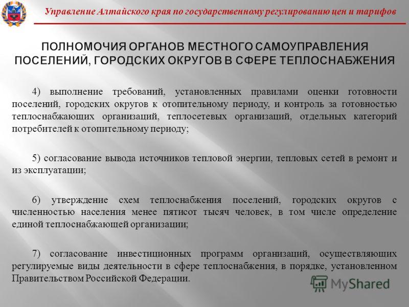 Управление Алтайского края по государственному регулированию цен и тарифов 4) выполнение требований, установленных правилами оценки готовности поселений, городских округов к отопительному периоду, и контроль за готовностью теплоснабжающих организаций