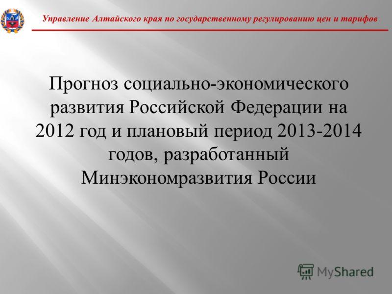 Прогноз социально - экономического развития Российской Федерации на 2012 год и плановый период 2013-2014 годов, разработанный Минэкономразвития России