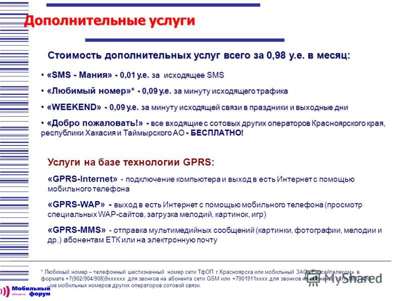 Дополнительные услуги Стоимость дополнительных услуг всего за 0,98 у.е. в месяц: «SMS - Мания» - 0,01 у.е. за исходящее SMS «SMS - Мания» - 0,01 у.е. за исходящее SMS «Любимый номер»* - 0,09 у.е. за минуту исходящего трафика «Любимый номер»* - 0,09 у