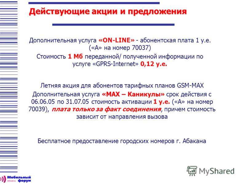 Действующие акции и предложения Дополнительная услуга «ON-LINE» - абонентская плата 1 у.е. («А» на номер 70037) Стоимость 1 Мб переданной/ полученной информации по услуге «GPRS-Internet» 0,12 у.е. Летняя акция для абонентов тарифных планов GSM-MAX «М