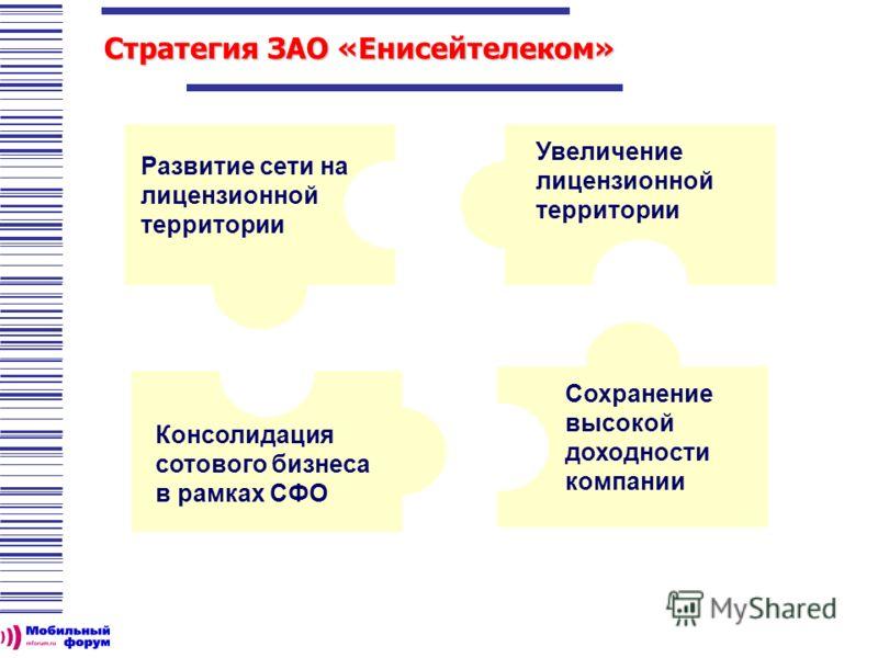 Стратегия ЗАО «Енисейтелеком» Консолидация сотового бизнеса в рамках СФО Развитие сети на лицензионной территории Увеличение лицензионной территории Сохранение высокой доходности компании