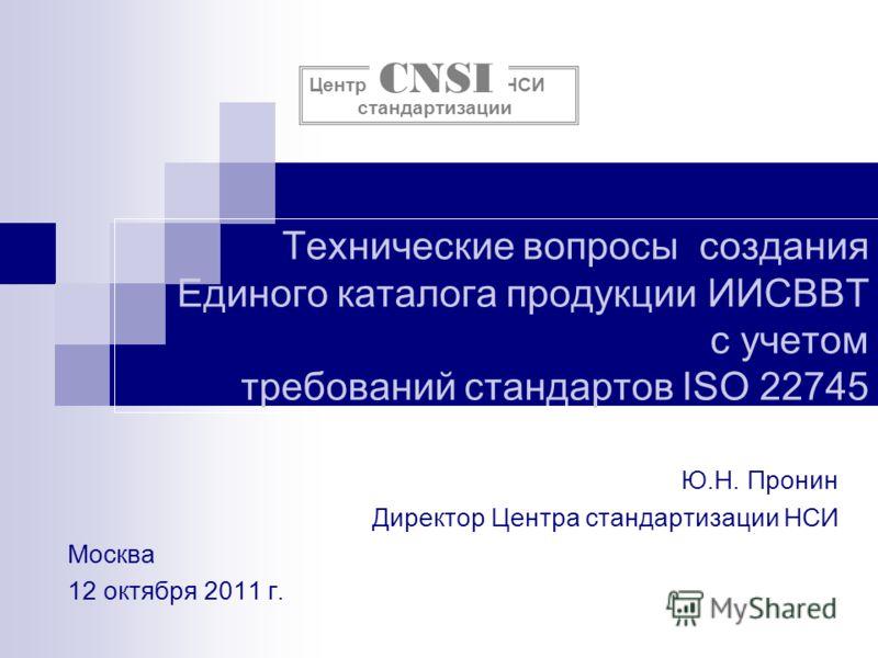Технические вопросы создания Единого каталога продукции ИИСВВТ с учетом требований стандартов ISO 22745 Ю.Н. Пронин Директор Центра стандартизации НСИ Москва 12 октября 2011 г. Центр НСИ стандартизации CNSI