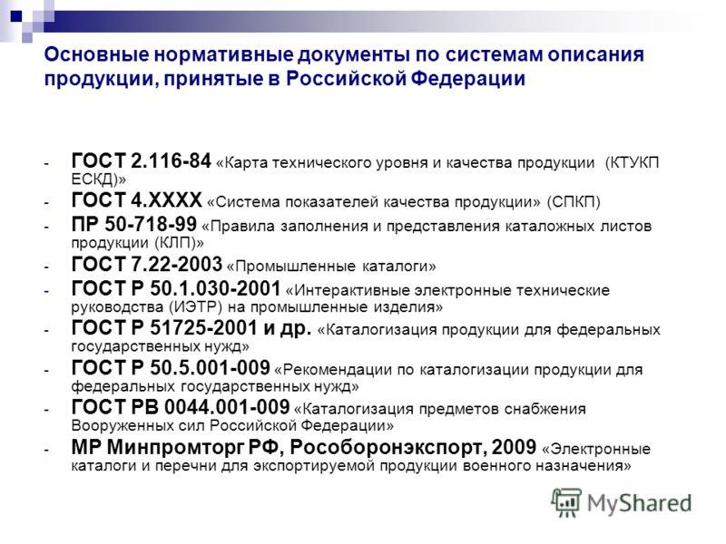 Основные нормативные документы по системам описания продукции, принятые в Российской Федерации - ГОСТ 2.116-84 «Карта технического уровня и качества продукции (КТУКП ЕСКД)» - ГОСТ 4.ХХХХ «Система показателей качества продукции» (СПКП) - ПР 50-718-99