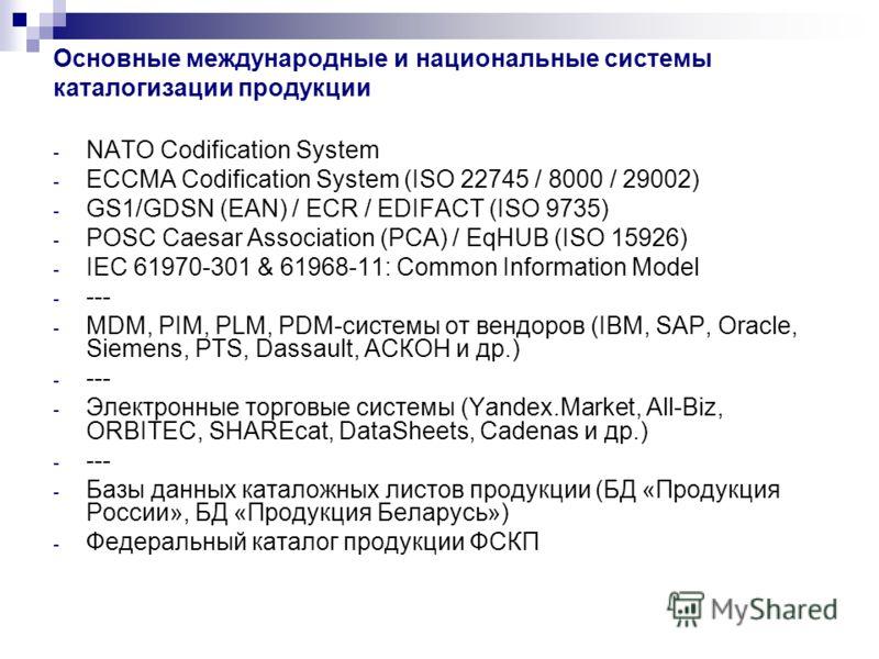 Основные международные и национальные системы каталогизации продукции - NATO Codification System - ECCMA Codification System (ISO 22745 / 8000 / 29002) - GS1/GDSN (EAN) / ECR / EDIFACT (ISO 9735) - POSC Caesar Association (PCA) / EqHUB (ISO 15926) -
