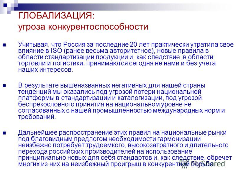 ГЛОБАЛИЗАЦИЯ: угроза конкурентоспособности Учитывая, что Россия за последние 20 лет практически утратила свое влияние в ISO (ранее весьма авторитетное), новые правила в области стандартизации продукции и, как следствие, в области торговли и логистики