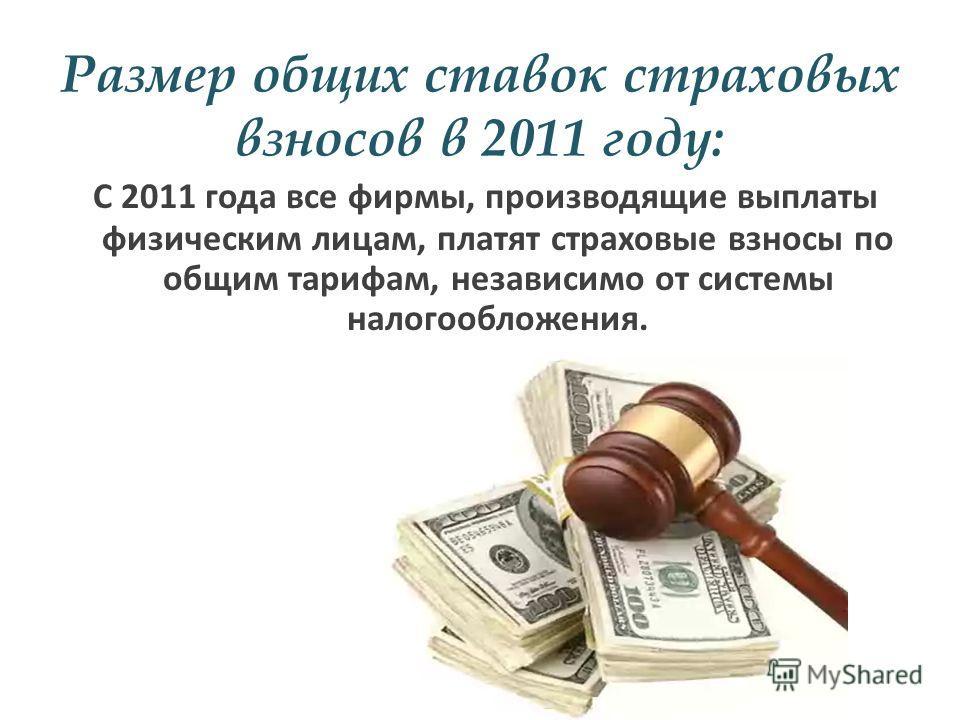 Размер общих ставок страховых взносов в 2011 году: С 2011 года все фирмы, производящие выплаты физическим лицам, платят страховые взносы по общим тарифам, независимо от системы налогообложения.