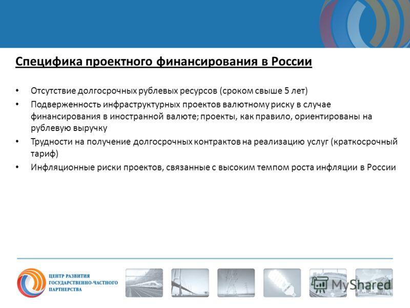 Специфика проектного финансирования в России Отсутствие долгосрочных рублевых ресурсов (сроком свыше 5 лет) Подверженность инфраструктурных проектов валютному риску в случае финансирования в иностранной валюте; проекты, как правило, ориентированы на