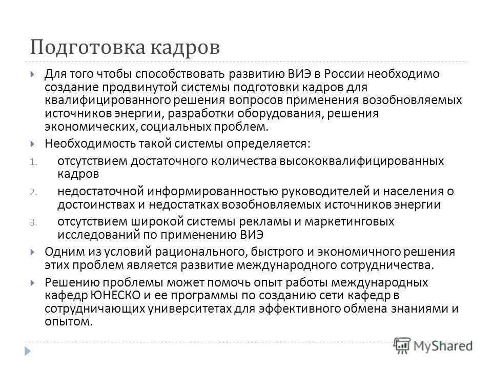 Подготовка кадров Для того чтобы способствовать развитию ВИЭ в России необходимо создание продвинутой системы подготовки кадров для квалифицированного решения вопросов применения возобновляемых источников энергии, разработки оборудования, решения эко