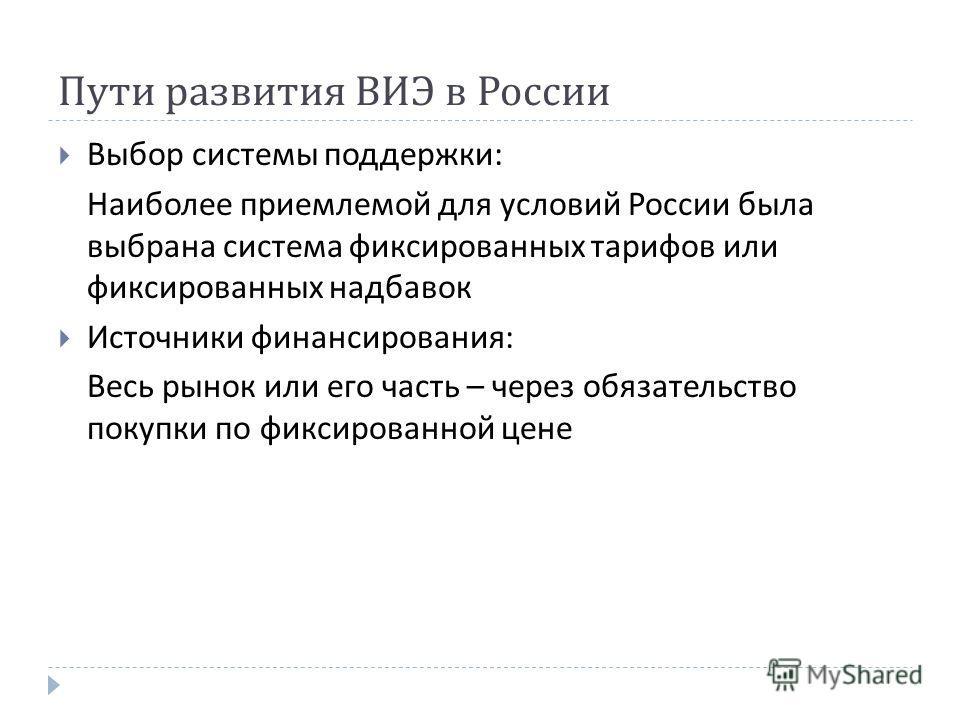 Пути развития ВИЭ в России Выбор системы поддержки : Наиболее приемлемой для условий России была выбрана система фиксированных тарифов или фиксированных надбавок Источники финансирования : Весь рынок или его часть – через обязательство покупки по фик