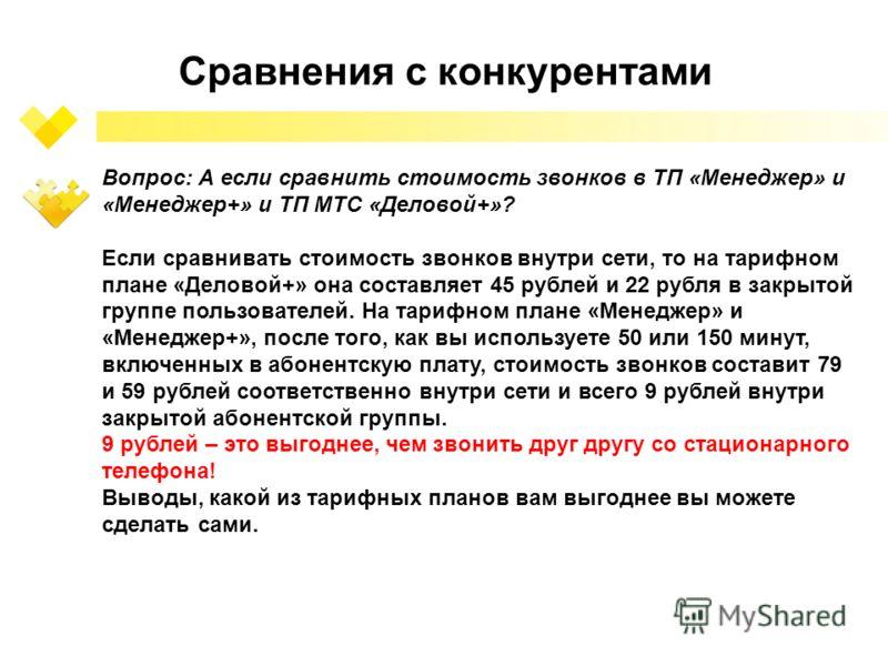 Сравнения с конкурентами Вопрос: А если сравнить стоимость звонков в ТП «Менеджер» и «Менеджер+» и ТП МТС «Деловой+»? Если сравнивать стоимость звонков внутри сети, то на тарифном плане «Деловой+» она составляет 45 рублей и 22 рубля в закрытой группе