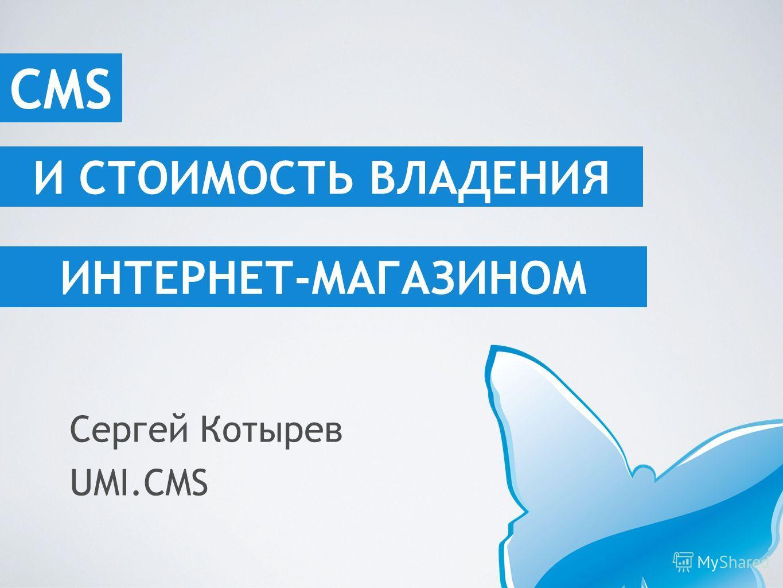 И СТОИМОСТЬ ВЛАДЕНИЯ ИНТЕРНЕТ-МАГАЗИНОМ Сергей Котырев UMI.CMS CMS