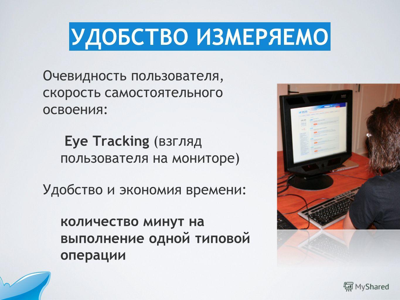 Очевидность пользователя, скорость самостоятельного освоения: Eye Tracking (взгляд пользователя на мониторе) Удобство и экономия времени: количество минут на выполнение одной типовой операции УДОБСТВО ИЗМЕРЯЕМО