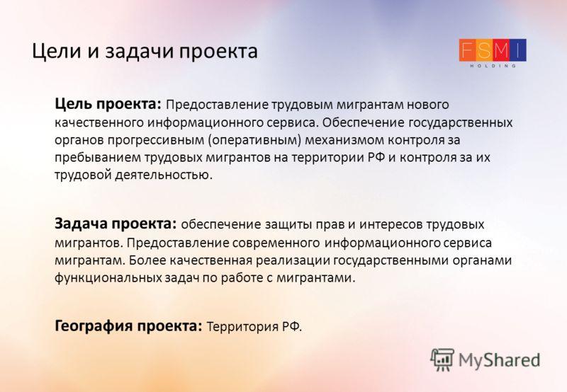 Цели и задачи проекта Цель проекта: Предоставление трудовым мигрантам нового качественного информационного сервиса. Обеспечение государственных органов прогрессивным (оперативным) механизмом контроля за пребыванием трудовых мигрантов на территории РФ
