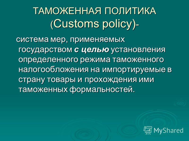 ТАМОЖЕННАЯ ПОЛИТИКА ( Customs policy) - система мер, применяемых государством с целью установления определенного режима таможенного налогообложения на импортируемые в страну товары и прохождения ими таможенных формальностей. система мер, применяемых