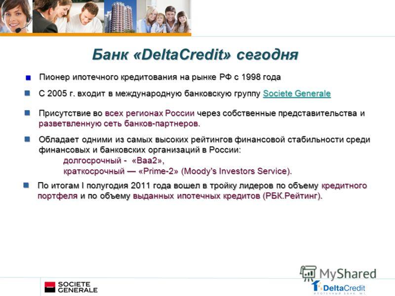 Пионер ипотечного кредитования на рынке РФ c 1998 года Банк «DeltaCredit» сегодня С 2005 г. входит в международную банковскую группу Societe Generale С 2005 г. входит в международную банковскую группу Societe GeneraleSociete GeneraleSociete Generale