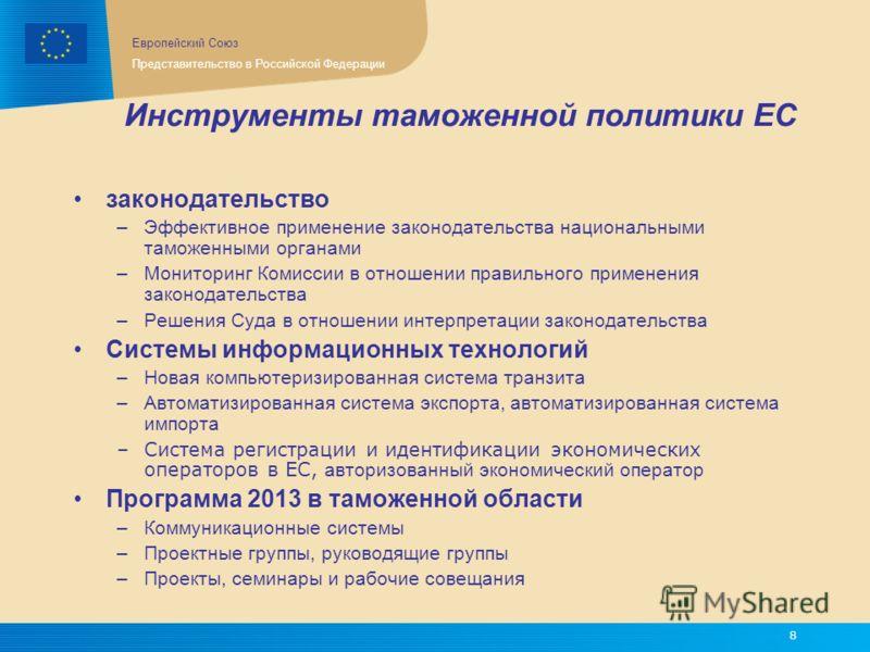 Европейский Союз Представительство в Российской Федерации 8 Инструменты таможенной политики ЕС законодательство –Эффективное применение законодательства национальными таможенными органами –Мониторинг Комиссии в отношении правильного применения законо