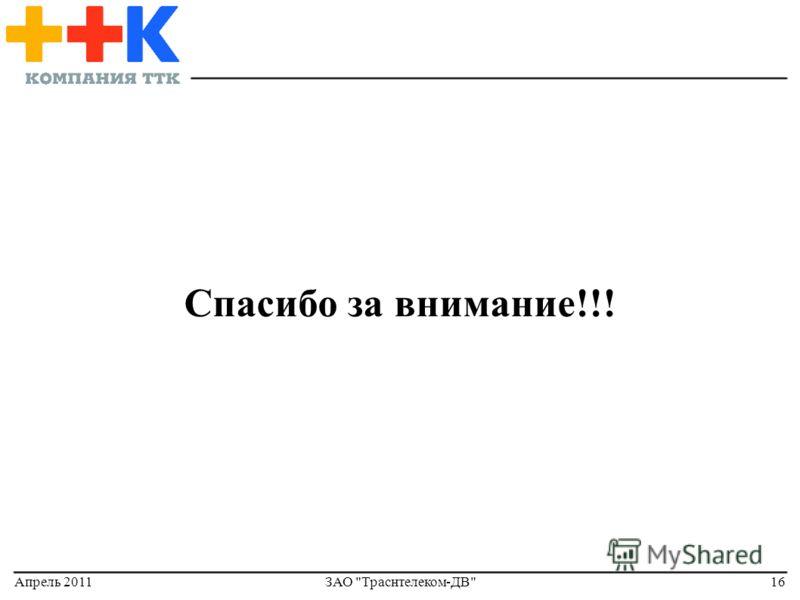 Апрель 2011ЗАО Траснтелеком-ДВ16 Спасибо за внимание!!!