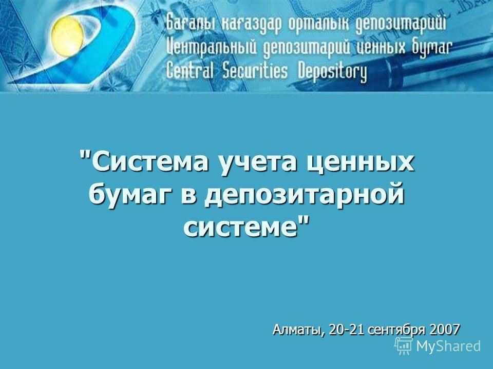 Система учета ценных бумаг в депозитарной системе Алматы, 20-21 сентября 2007