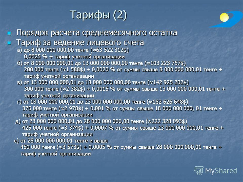 Тарифы (2) Порядок расчета среднемесячного остатка Порядок расчета среднемесячного остатка Тариф за ведение лицевого счета Тариф за ведение лицевого счета а) до 8 000 000 000,00 тенге (63 522 312$) а) до 8 000 000 000,00 тенге (63 522 312$) 0,0025 %