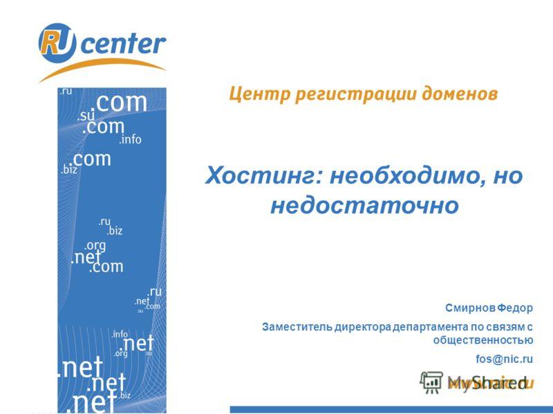 Смирнов Федор Заместитель директора департамента по связям с общественностью fos@nic.ru Хостинг: необходимо, но недостаточно