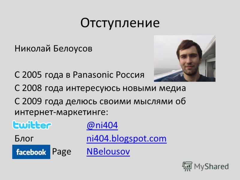 Отступление Николай Белоусов С 2005 года в Panasonic Россия С 2008 года интересуюсь новыми медиа С 2009 года делюсь своими мыслями об интернет-маркетинге: @ni404 Блог ni404.blogspot.comni404.blogspot.com Page NBelousovNBelousov