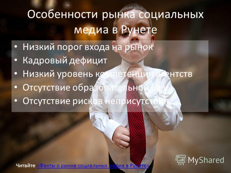 Особенности рынка социальных медиа в Рунете Низкий порог входа на рынок Кадровый дефицит Низкий уровень компетенции агентств Отсутствие образовательной базы Отсутствие рисков неприсутствия Читайте «Факты о рынке социальных медиа в Рунете»«Факты о рын