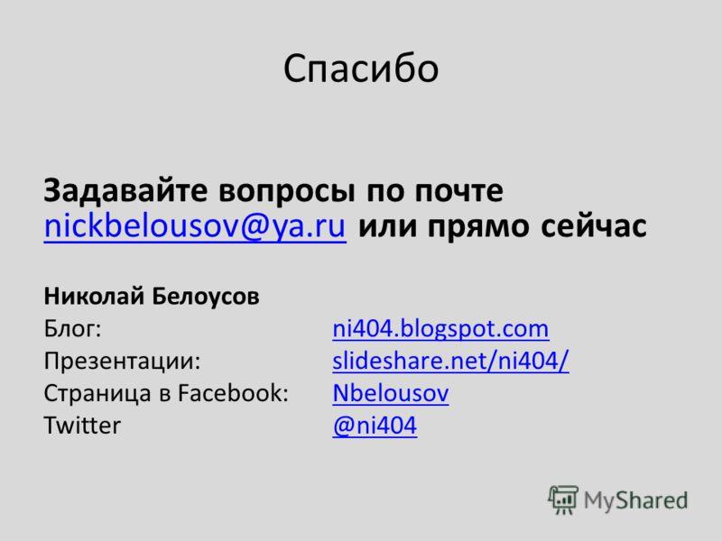 Спасибо Задавайте вопросы по почте nickbelousov@ya.ru или прямо сейчас nickbelousov@ya.ru Николай Белоусов Блог:ni404.blogspot.comni404.blogspot.com Презентации: slideshare.net/ni404/slideshare.net/ni404/ Страница в Facebook:NbelousovNbelousov Twitte
