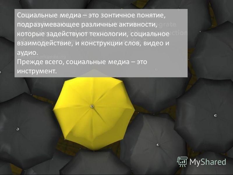 Социальные медиа – это зонтичное понятие, подразумевающее различные активности, которые задействуют технологии, социальное взаимодействие, и конструкции слов, видео и аудио. Прежде всего, социальные медиа – это инструмент.
