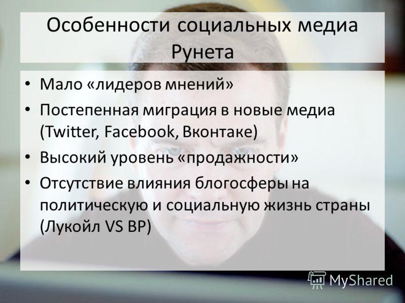 Особенности социальных медиа Рунета Мало «лидеров мнений» Постепенная миграция в новые медиа (Twitter, Facebook, Вконтаке) Высокий уровень «продажности» Отсутствие влияния блогосферы на политическую и социальную жизнь страны (Лукойл VS BP)