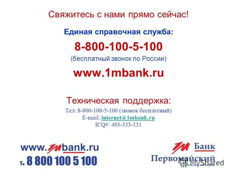 Свяжитесь с нами прямо сейчас! Единая справочная служба: 8-800-100-5-100 (бесплатный звонок по России) www.1mbank.ru Техническая поддержка: Тел: 8-800-100-5-100 (звонок бесплатный) E-mail: internet@1mbank.ru ICQ#: 493-333-131internet@1mbank.ru