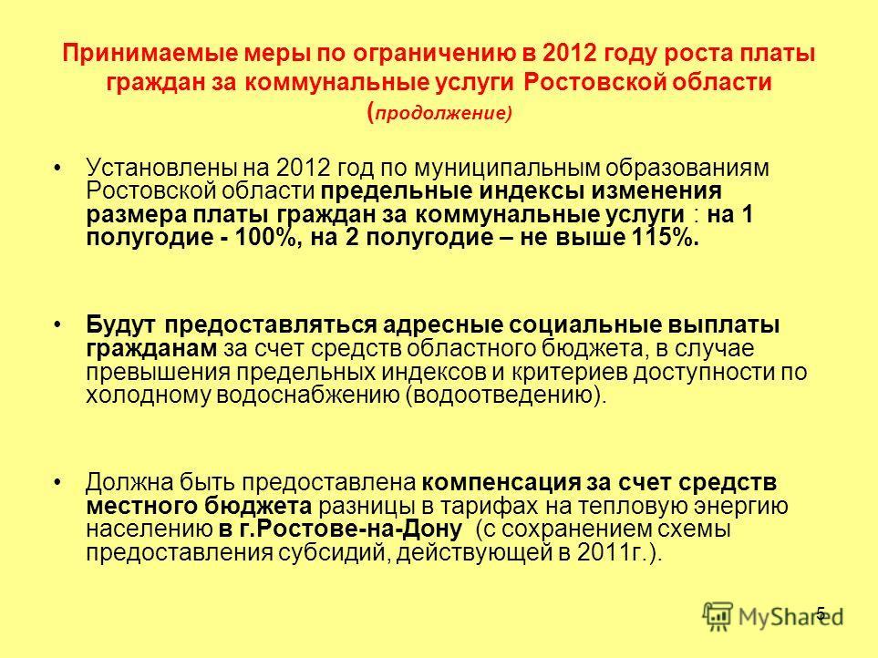 5 Принимаемые меры по ограничению в 2012 году роста платы граждан за коммунальные услуги Ростовской области ( продолжение) Установлены на 2012 год по муниципальным образованиям Ростовской области предельные индексы изменения размера платы граждан за