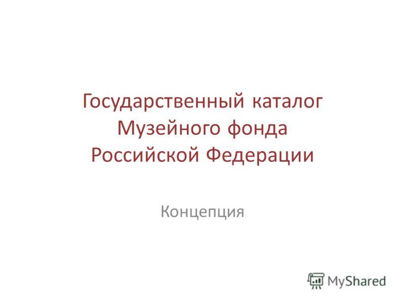 Государственный каталог Музейного фонда Российской Федерации Концепция