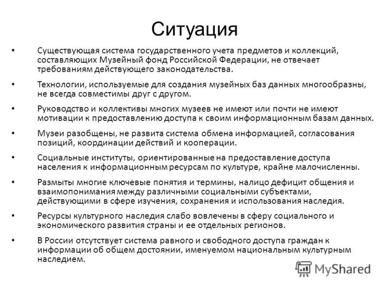 Ситуация Существующая система государственного учета предметов и коллекций, составляющих Музейный фонд Российской Федерации, не отвечает требованиям действующего законодательства. Технологии, используемые для создания музейных баз данных многообразны