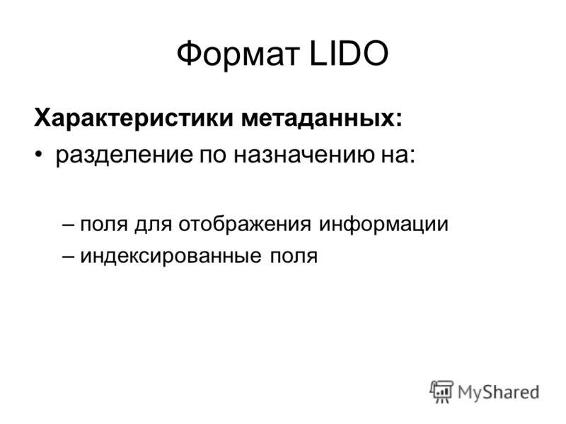Формат LIDO Характеристики метаданных: разделение по назначению на: –поля для отображения информации –индексированные поля