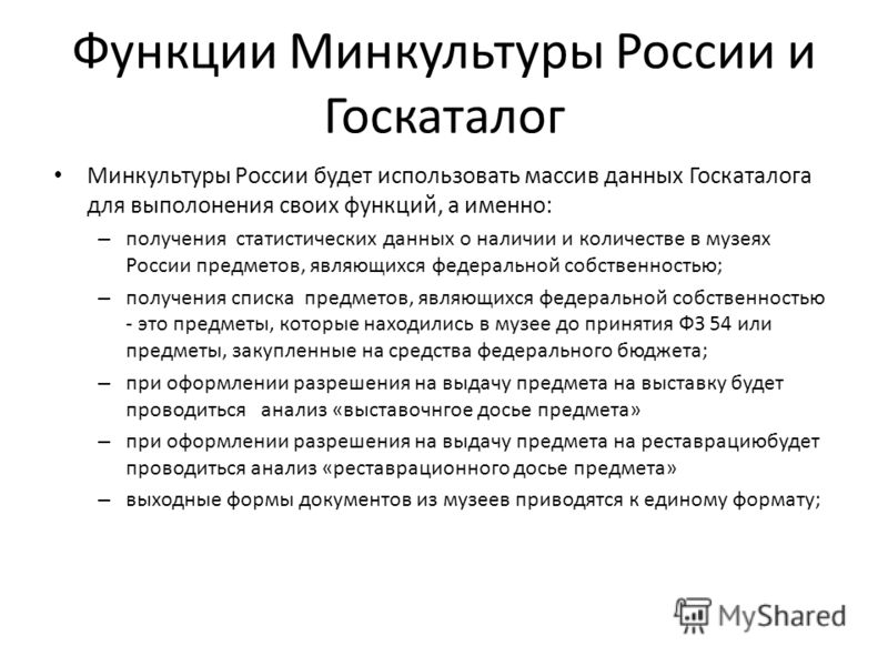 Функции Минкультуры России и Госкаталог Минкультуры России будет использовать массив данных Госкаталога для выполонения своих функций, а именно: – получения статистических данных о наличии и количестве в музеях России предметов, являющихся федерально