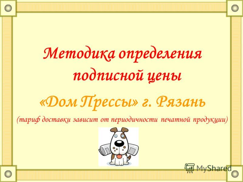 Методика определения подписной цены «Дом Прессы» г. Рязань (тариф доставки зависит от периодичности печатной продукции)