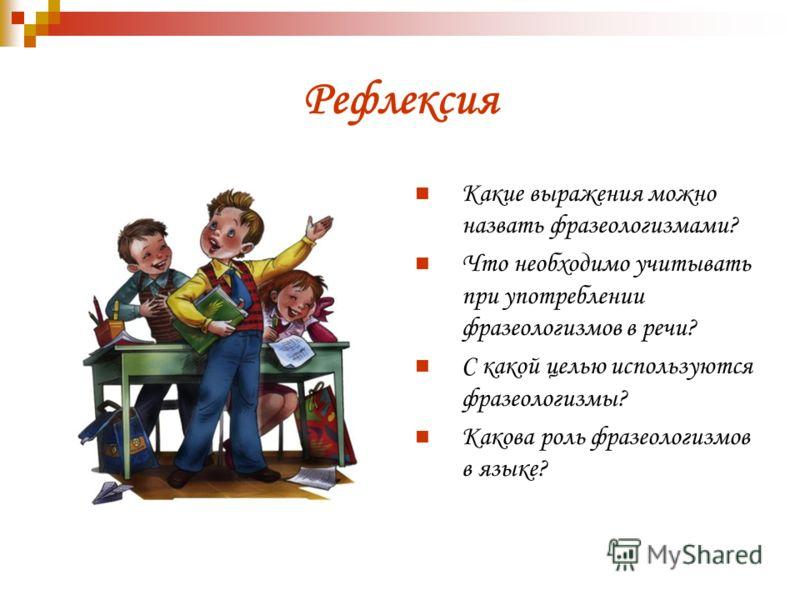 Рефлексия Какие выражения можно назвать фразеологизмами? Что необходимо учитывать при употреблении фразеологизмов в речи? С какой целью используются фразеологизмы? Какова роль фразеологизмов в языке?