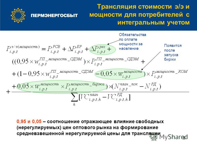 8 Трансляция стоимости э/э и мощности для потребителей с интегральным учетом 0,95 и 0,05 – соотношение отражающее влияние свободных (нерегулируемых) цен оптового рынка на формирование средневзвешенной нерегулируемой цены для трансляции Появится после