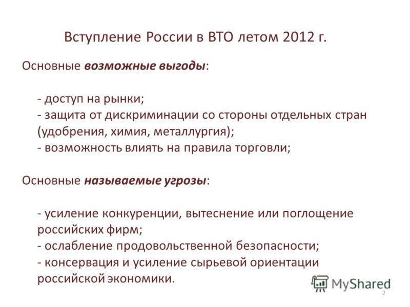 Вступление России в ВТО летом 2012 г. Основные возможные выгоды: - доступ на рынки; - защита от дискриминации со стороны отдельных стран (удобрения, химия, металлургия); - возможность влиять на правила торговли; Основные называемые угрозы: - усиление