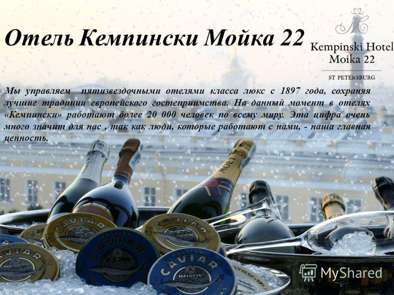 Отель Кемпински Мойка 22 Мы управляем пятизвездочными отелями класса люкс с 1897 года, сохраняя лучшие традиции европейского гостеприимства. На данный момент в отелях «Кемпински» работают более 20 000 человек по всему миру. Эта цифра очень много знач