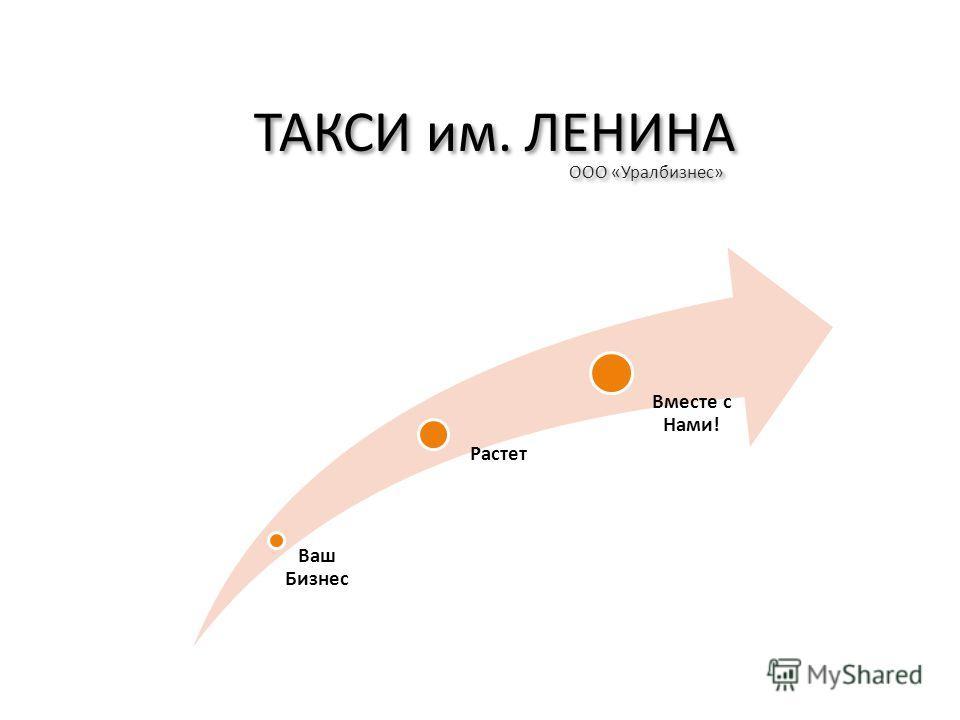 ТАКСИ им. ЛЕНИНА ООО «Уралбизнес» Ваш Бизнес Растет Вместе с Нами!