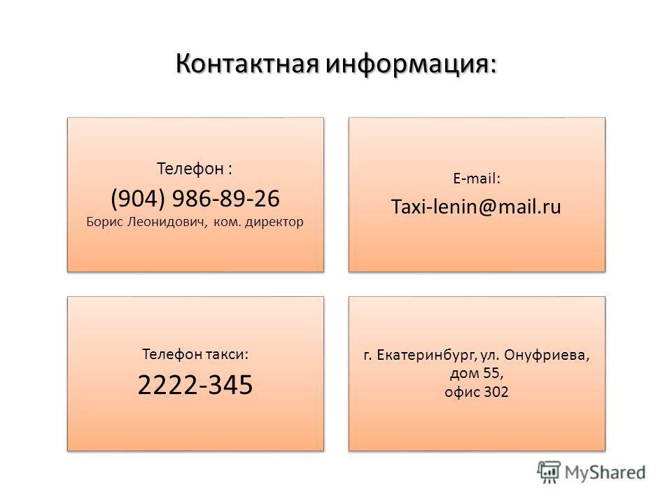 Контактная информация: Телефон : (904) 986-89-26 Борис Леонидович, ком. директор E-mail: Taxi-lenin@mail.ru Телефон такси: 2222-345 г. Екатеринбург, ул. Онуфриева, дом 55, офис 302