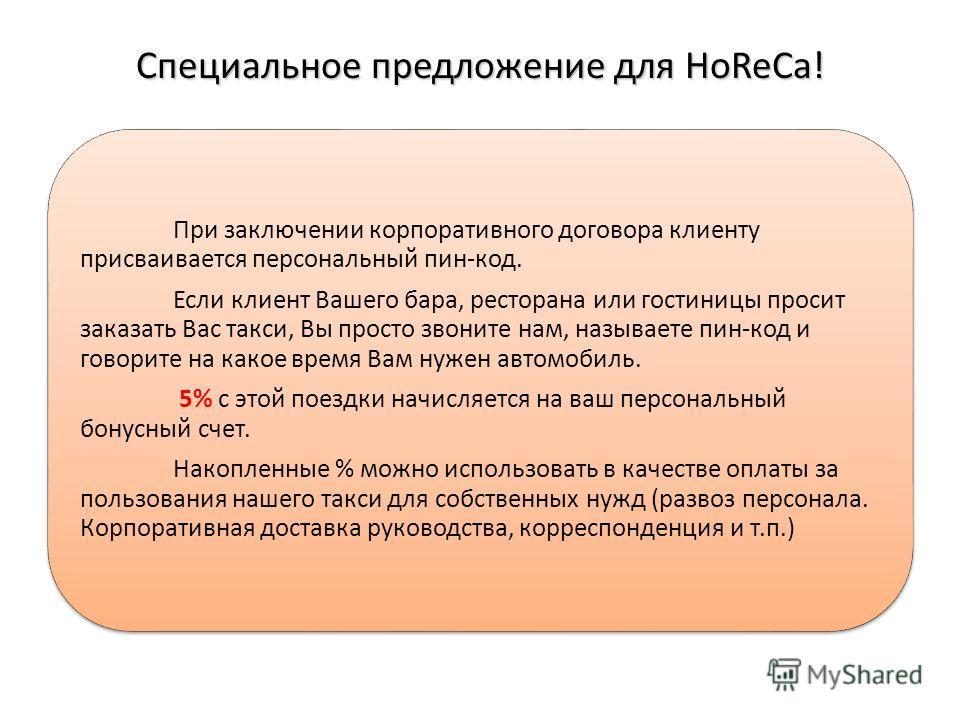 Специальное предложение для HoReCa! При заключении корпоративного договора клиенту присваивается персональный пин-код. Если клиент Вашего бара, ресторана или гостиницы просит заказать Вас такси, Вы просто звоните нам, называете пин-код и говорите на