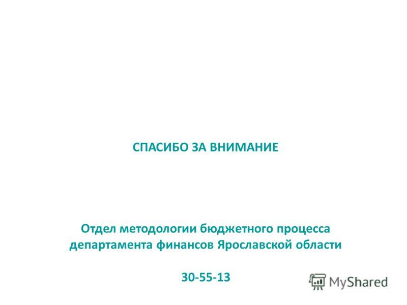СПАСИБО ЗА ВНИМАНИЕ Отдел методологии бюджетного процесса департамента финансов Ярославской области 30-55-13