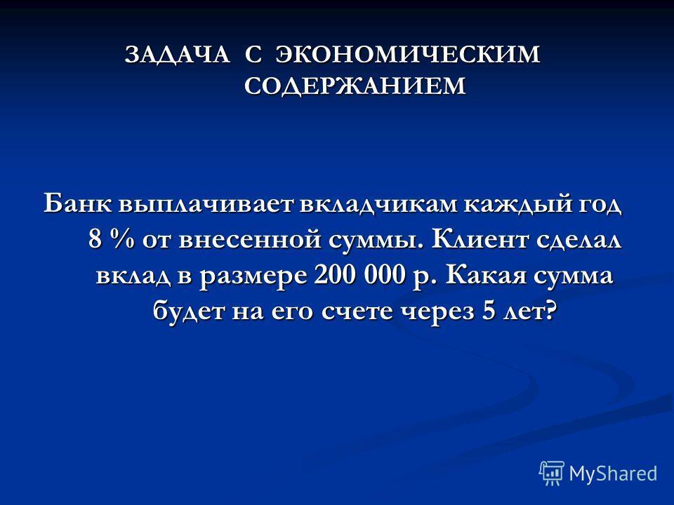 ЗАДАЧА С ЭКОНОМИЧЕСКИМ СОДЕРЖАНИЕМ Банк выплачивает вкладчикам каждый год 8 % от внесенной суммы. Клиент сделал вклад в размере 200 000 р. Какая сумма будет на его счете через 5 лет?
