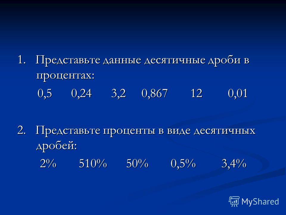 1. Представьте данные десятичные дроби в процентах: 0,5 0,24 3,2 0,867 12 0,01 2. Представьте проценты в виде десятичных дробей: 2% 510% 50% 0,5% 3,4%
