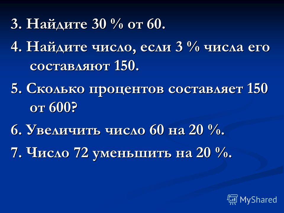 3. Найдите 30 % от 60. 4. Найдите число, если 3 % числа его составляют 150. 5. Сколько процентов составляет 150 от 600? 6. Увеличить число 60 на 20 %. 7. Число 72 уменьшить на 20 %.