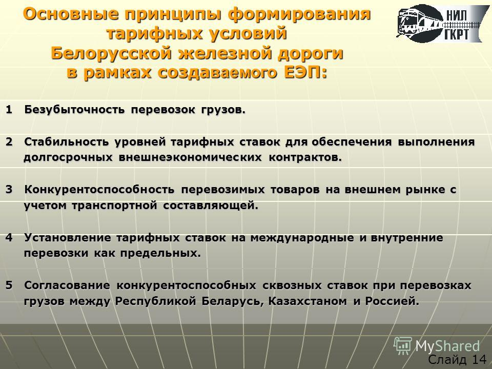 Основные принципы формирования тарифных условий Белорусской железной дороги в рамках созда ваемого ЕЭП: 1 Безубыточность перевозок грузов. 2 Стабильность уровней тарифных ставок для обеспечения выполнения долгосрочных внешнеэкономических контрактов.